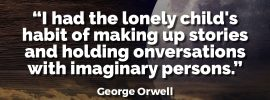 George Orwell Writing Advice and Quotes I Had the Lonely Child's Habit of Making Up Stories