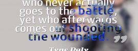 A critic is someone who never goes to battle... Tyne Daly