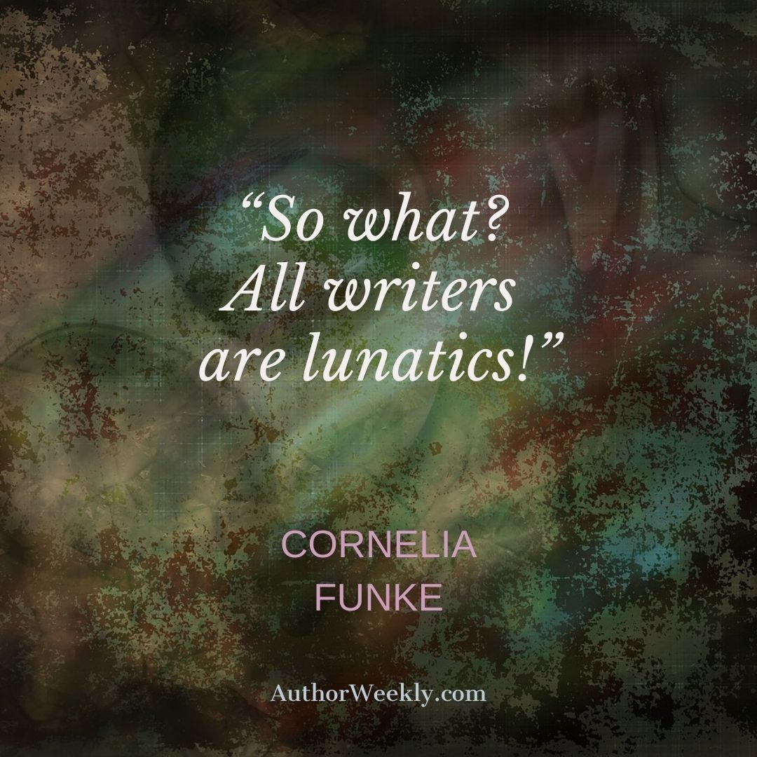 Cornelia Funke Writing Quote Writers are Lunatics