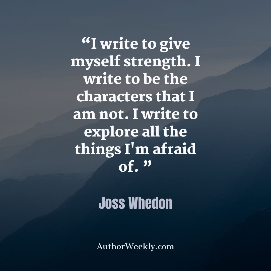 Joss Whedon Writing Quote I Write to Give Myself Strength