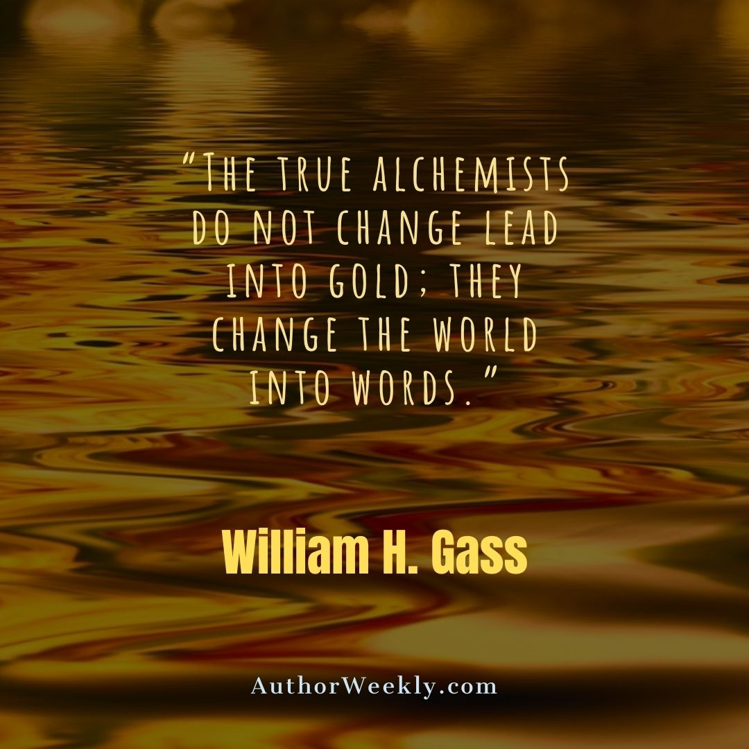 William H. Gass Writing Quote Alchemists